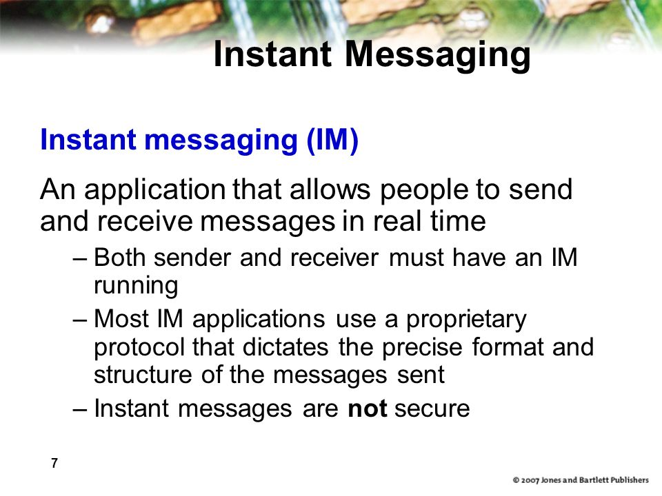 7 Instant Messaging Instant messaging (IM) An application that allows people to send and receive messages in real time –Both sender and receiver must have an IM running –Most IM applications use a proprietary protocol that dictates the precise format and structure of the messages sent –Instant messages are not secure