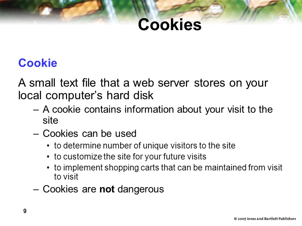 9 Cookies Cookie A small text file that a web server stores on your local computer's hard disk –A cookie contains information about your visit to the site –Cookies can be used to determine number of unique visitors to the site to customize the site for your future visits to implement shopping carts that can be maintained from visit to visit –Cookies are not dangerous
