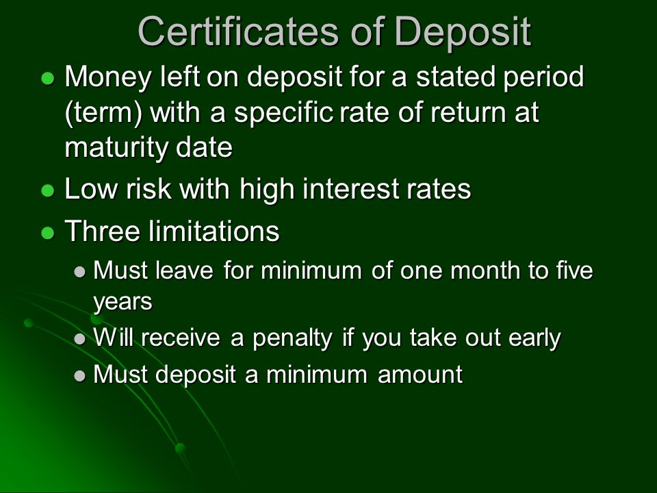 Certificates of Deposit Money left on deposit for a stated period (term) with a specific rate of return at maturity date Money left on deposit for a stated period (term) with a specific rate of return at maturity date Low risk with high interest rates Low risk with high interest rates Three limitations Three limitations Must leave for minimum of one month to five years Must leave for minimum of one month to five years Will receive a penalty if you take out early Will receive a penalty if you take out early Must deposit a minimum amount Must deposit a minimum amount