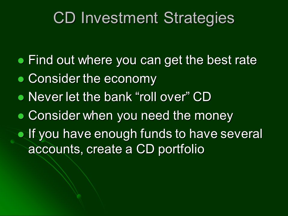 CD Investment Strategies Find out where you can get the best rate Find out where you can get the best rate Consider the economy Consider the economy Never let the bank roll over CD Never let the bank roll over CD Consider when you need the money Consider when you need the money If you have enough funds to have several accounts, create a CD portfolio If you have enough funds to have several accounts, create a CD portfolio