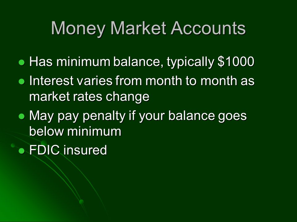 Money Market Accounts Has minimum balance, typically $1000 Has minimum balance, typically $1000 Interest varies from month to month as market rates change Interest varies from month to month as market rates change May pay penalty if your balance goes below minimum May pay penalty if your balance goes below minimum FDIC insured FDIC insured