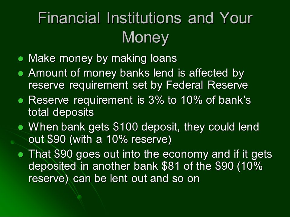 Financial Institutions and Your Money Make money by making loans Make money by making loans Amount of money banks lend is affected by reserve requirement set by Federal Reserve Amount of money banks lend is affected by reserve requirement set by Federal Reserve Reserve requirement is 3% to 10% of bank's total deposits Reserve requirement is 3% to 10% of bank's total deposits When bank gets $100 deposit, they could lend out $90 (with a 10% reserve) When bank gets $100 deposit, they could lend out $90 (with a 10% reserve) That $90 goes out into the economy and if it gets deposited in another bank $81 of the $90 (10% reserve) can be lent out and so on That $90 goes out into the economy and if it gets deposited in another bank $81 of the $90 (10% reserve) can be lent out and so on