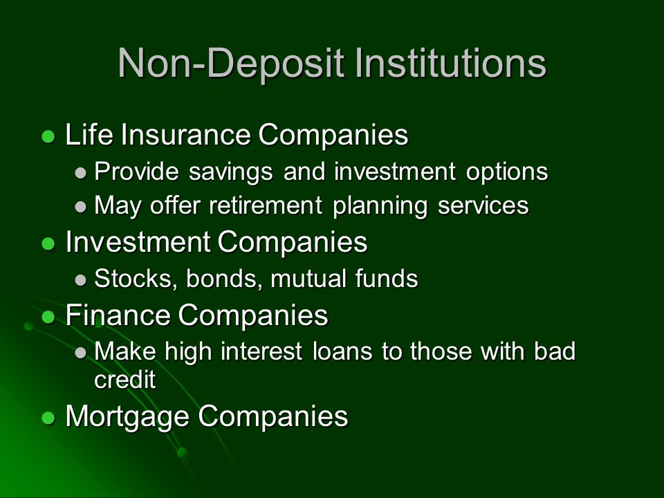 Non-Deposit Institutions Life Insurance Companies Life Insurance Companies Provide savings and investment options Provide savings and investment options May offer retirement planning services May offer retirement planning services Investment Companies Investment Companies Stocks, bonds, mutual funds Stocks, bonds, mutual funds Finance Companies Finance Companies Make high interest loans to those with bad credit Make high interest loans to those with bad credit Mortgage Companies Mortgage Companies