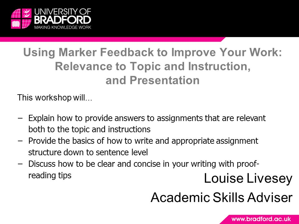 using marker feedback to improve your work relevance to topic and using marker feedback to improve your work relevance to topic and instruction and presentation louise livesey academic skills adviser this workshop will