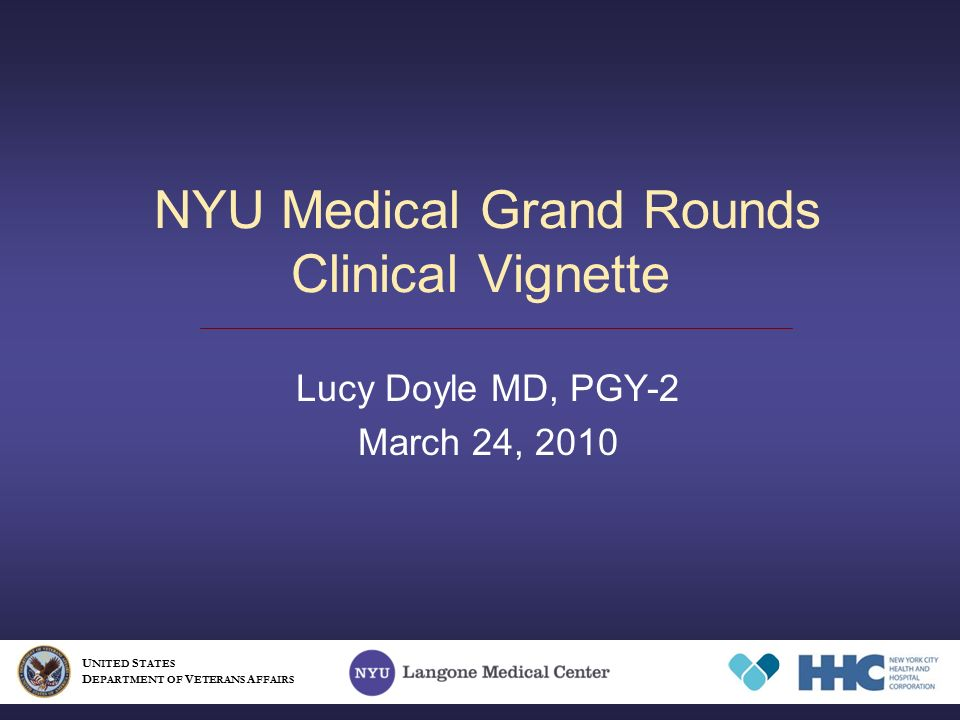 NYU Medical Grand Rounds Clinical Vignette Lucy Doyle MD, PGY-2 March 24, 2010 U NITED S TATES D EPARTMENT OF V ETERANS A FFAIRS