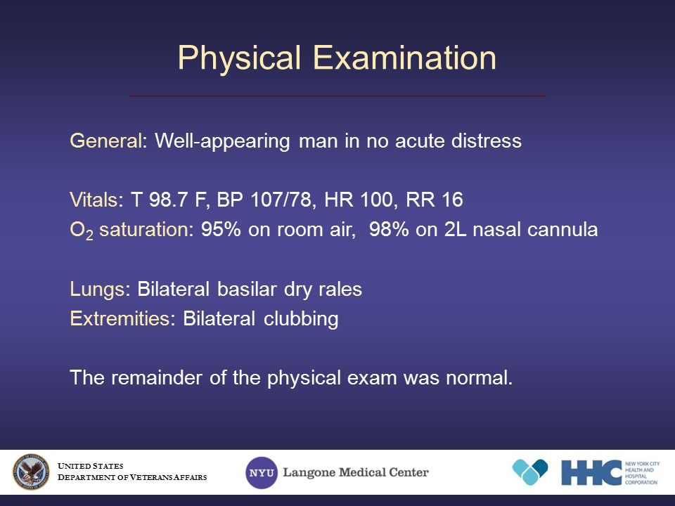 Physical Examination U NITED S TATES D EPARTMENT OF V ETERANS A FFAIRS General: Well-appearing man in no acute distress Vitals: T 98.7 F, BP 107/78, HR 100, RR 16 O 2 saturation: 95% on room air, 98% on 2L nasal cannula Lungs: Bilateral basilar dry rales Extremities: Bilateral clubbing The remainder of the physical exam was normal.