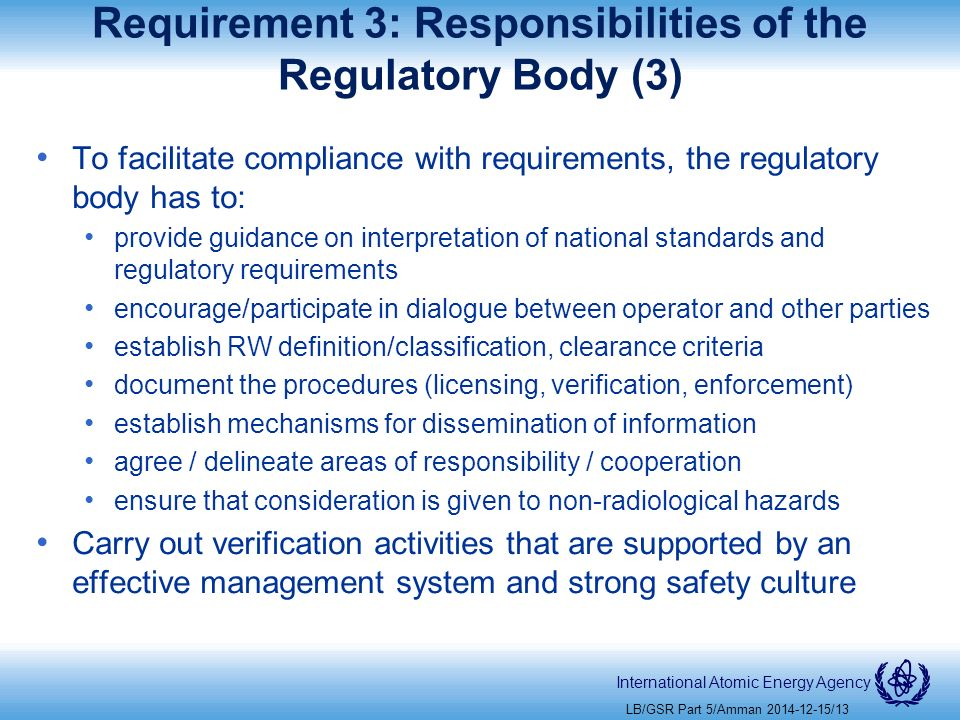 International Atomic Energy Agency Requirement 3: Responsibilities of the Regulatory Body (3) To facilitate compliance with requirements, the regulatory body has to: provide guidance on interpretation of national standards and regulatory requirements encourage/participate in dialogue between operator and other parties establish RW definition/classification, clearance criteria document the procedures (licensing, verification, enforcement) establish mechanisms for dissemination of information agree / delineate areas of responsibility / cooperation ensure that consideration is given to non-radiological hazards Carry out verification activities that are supported by an effective management system and strong safety culture LB/GSR Part 5/Amman /13