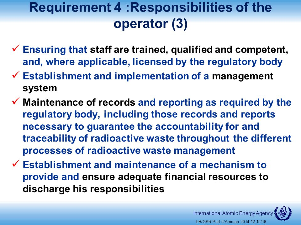 International Atomic Energy Agency Requirement 4 :Responsibilities of the operator (3) Ensuring that staff are trained, qualified and competent, and, where applicable, licensed by the regulatory body Establishment and implementation of a management system Maintenance of records and reporting as required by the regulatory body, including those records and reports necessary to guarantee the accountability for and traceability of radioactive waste throughout the different processes of radioactive waste management Establishment and maintenance of a mechanism to provide and ensure adequate financial resources to discharge his responsibilities LB/GSR Part 5/Amman /16
