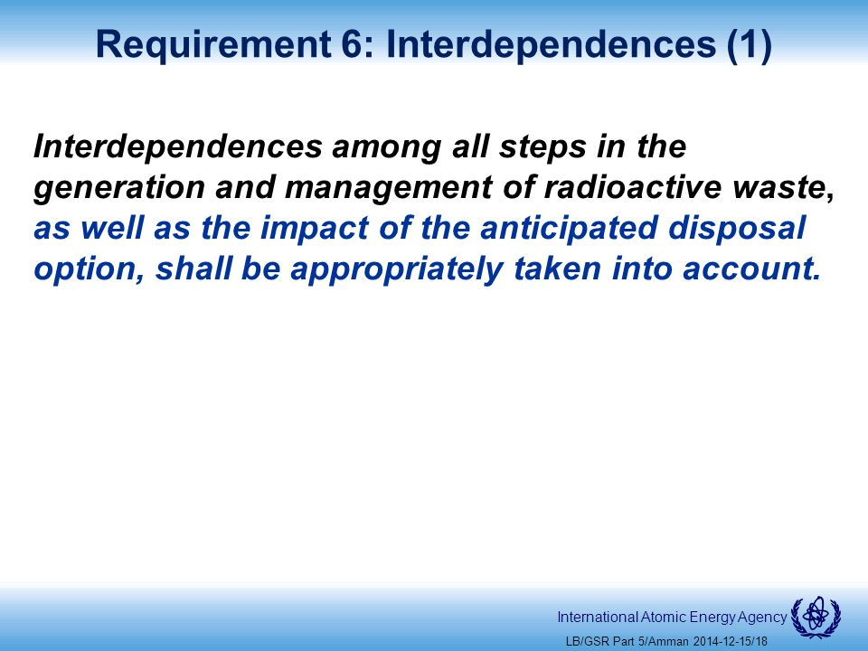 International Atomic Energy Agency Requirement 6: Interdependences (1) Interdependences among all steps in the generation and management of radioactive waste, as well as the impact of the anticipated disposal option, shall be appropriately taken into account.
