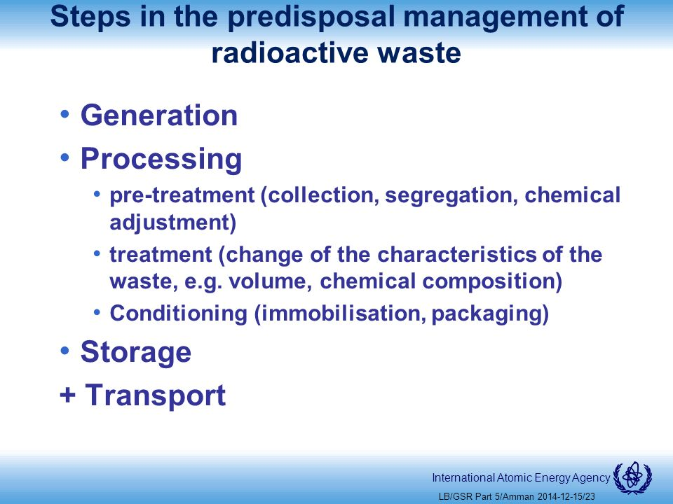 International Atomic Energy Agency Steps in the predisposal management of radioactive waste Generation Processing pre-treatment (collection, segregation, chemical adjustment) treatment (change of the characteristics of the waste, e.g.