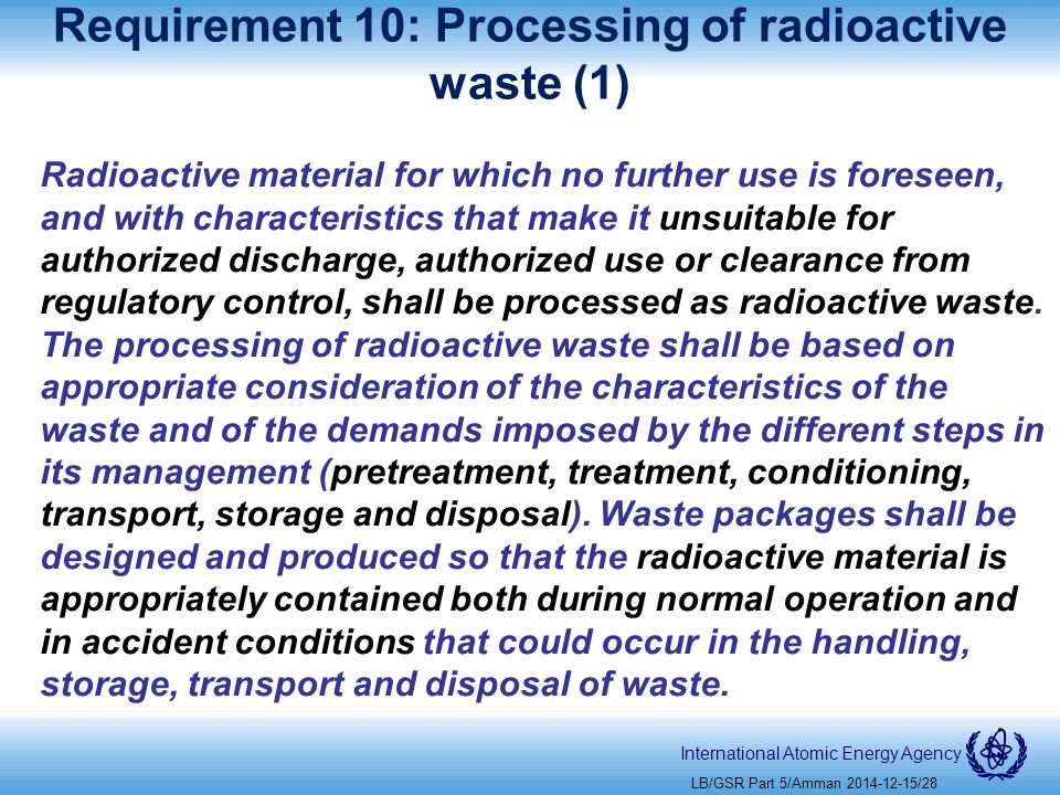 International Atomic Energy Agency Requirement 10: Processing of radioactive waste (1) Radioactive material for which no further use is foreseen, and with characteristics that make it unsuitable for authorized discharge, authorized use or clearance from regulatory control, shall be processed as radioactive waste.