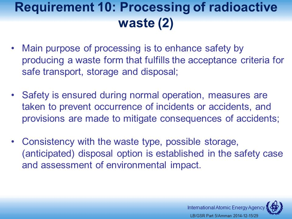 International Atomic Energy Agency Requirement 10: Processing of radioactive waste (2) Main purpose of processing is to enhance safety by producing a waste form that fulfills the acceptance criteria for safe transport, storage and disposal; Safety is ensured during normal operation, measures are taken to prevent occurrence of incidents or accidents, and provisions are made to mitigate consequences of accidents; Consistency with the waste type, possible storage, (anticipated) disposal option is established in the safety case and assessment of environmental impact.