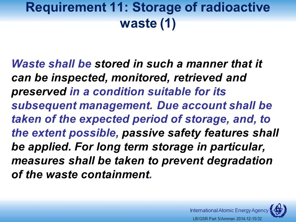 International Atomic Energy Agency Requirement 11: Storage of radioactive waste (1) Waste shall be stored in such a manner that it can be inspected, monitored, retrieved and preserved in a condition suitable for its subsequent management.