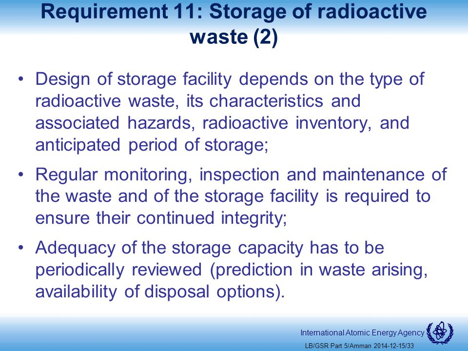 International Atomic Energy Agency Requirement 11: Storage of radioactive waste (2) Design of storage facility depends on the type of radioactive waste, its characteristics and associated hazards, radioactive inventory, and anticipated period of storage; Regular monitoring, inspection and maintenance of the waste and of the storage facility is required to ensure their continued integrity; Adequacy of the storage capacity has to be periodically reviewed (prediction in waste arising, availability of disposal options).