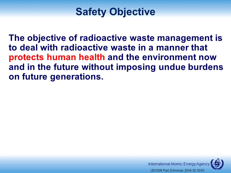 International Atomic Energy Agency Safety Objective The objective of radioactive waste management is to deal with radioactive waste in a manner that protects human health and the environment now and in the future without imposing undue burdens on future generations.