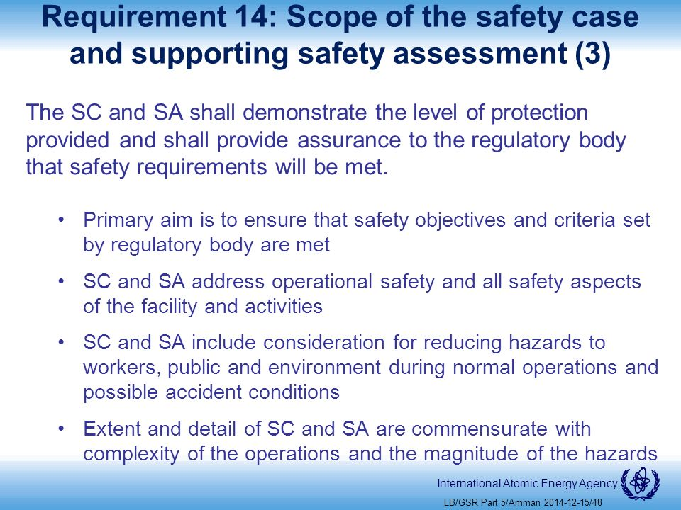 International Atomic Energy Agency Requirement 14: Scope of the safety case and supporting safety assessment (3) The SC and SA shall demonstrate the level of protection provided and shall provide assurance to the regulatory body that safety requirements will be met.