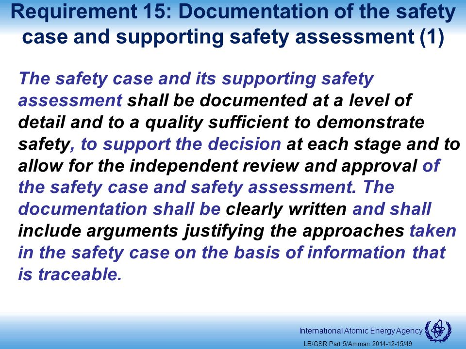 International Atomic Energy Agency Requirement 15: Documentation of the safety case and supporting safety assessment (1) The safety case and its supporting safety assessment shall be documented at a level of detail and to a quality sufficient to demonstrate safety, to support the decision at each stage and to allow for the independent review and approval of the safety case and safety assessment.