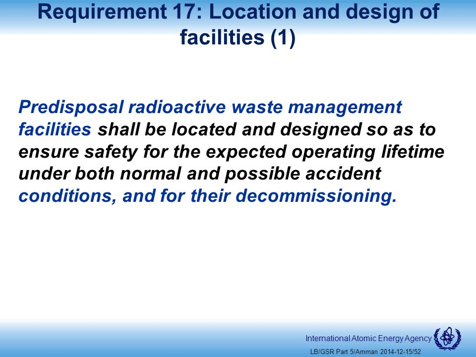 International Atomic Energy Agency Requirement 17: Location and design of facilities (1) Predisposal radioactive waste management facilities shall be located and designed so as to ensure safety for the expected operating lifetime under both normal and possible accident conditions, and for their decommissioning.