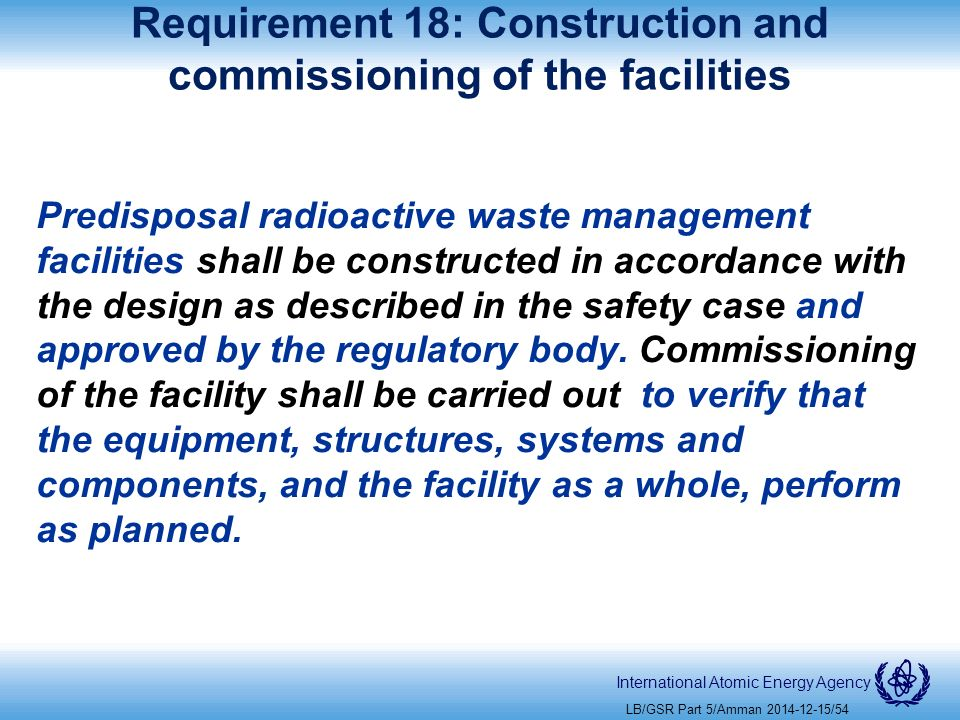 International Atomic Energy Agency Requirement 18: Construction and commissioning of the facilities Predisposal radioactive waste management facilities shall be constructed in accordance with the design as described in the safety case and approved by the regulatory body.