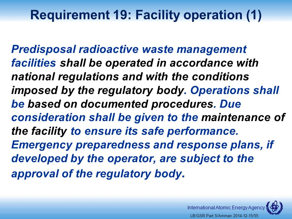 International Atomic Energy Agency Requirement 19: Facility operation (1) Predisposal radioactive waste management facilities shall be operated in accordance with national regulations and with the conditions imposed by the regulatory body.