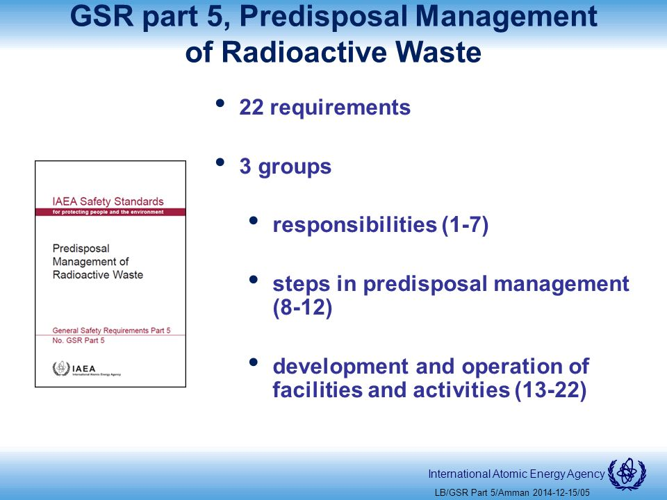 International Atomic Energy Agency GSR part 5, Predisposal Management of Radioactive Waste 22 requirements 3 groups responsibilities (1-7) steps in predisposal management (8-12) development and operation of facilities and activities (13-22) LB/GSR Part 5/Amman /05