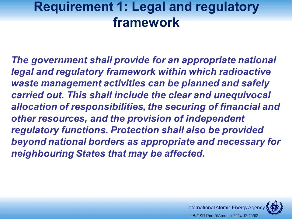 International Atomic Energy Agency Requirement 1: Legal and regulatory framework The government shall provide for an appropriate national legal and regulatory framework within which radioactive waste management activities can be planned and safely carried out.