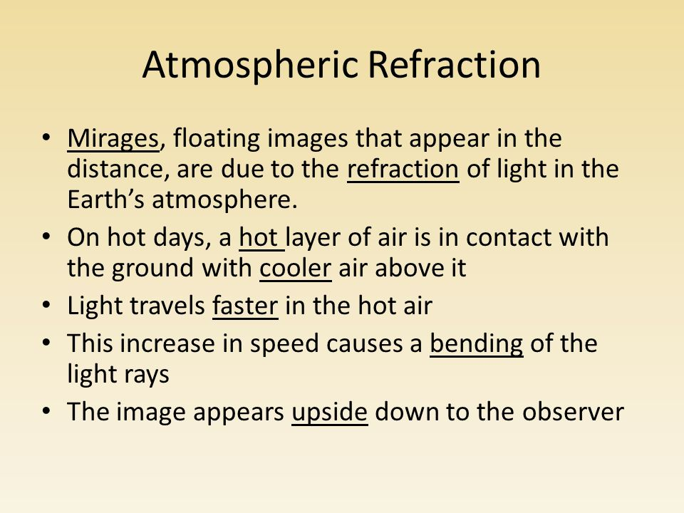 Atmospheric Refraction Mirages, floating images that appear in the distance, are due to the refraction of light in the Earth's atmosphere.
