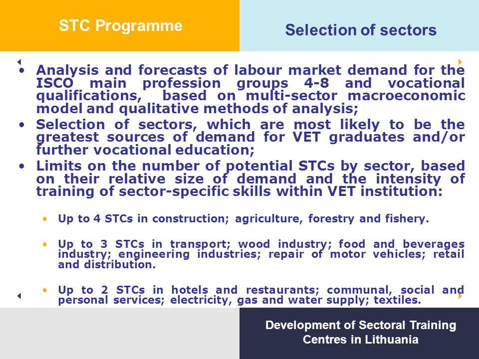 Selection of sectors Analysis and forecasts of labour market demand for the ISCO main profession groups 4-8 and vocational qualifications, based on multi-sector macroeconomic model and qualitative methods of analysis; Selection of sectors, which are most likely to be the greatest sources of demand for VET graduates and/or further vocational education; Limits on the number of potential STCs by sector, based on their relative size of demand and the intensity of training of sector-specific skills within VET institution: Up to 4 STCs in construction; agriculture, forestry and fishery.