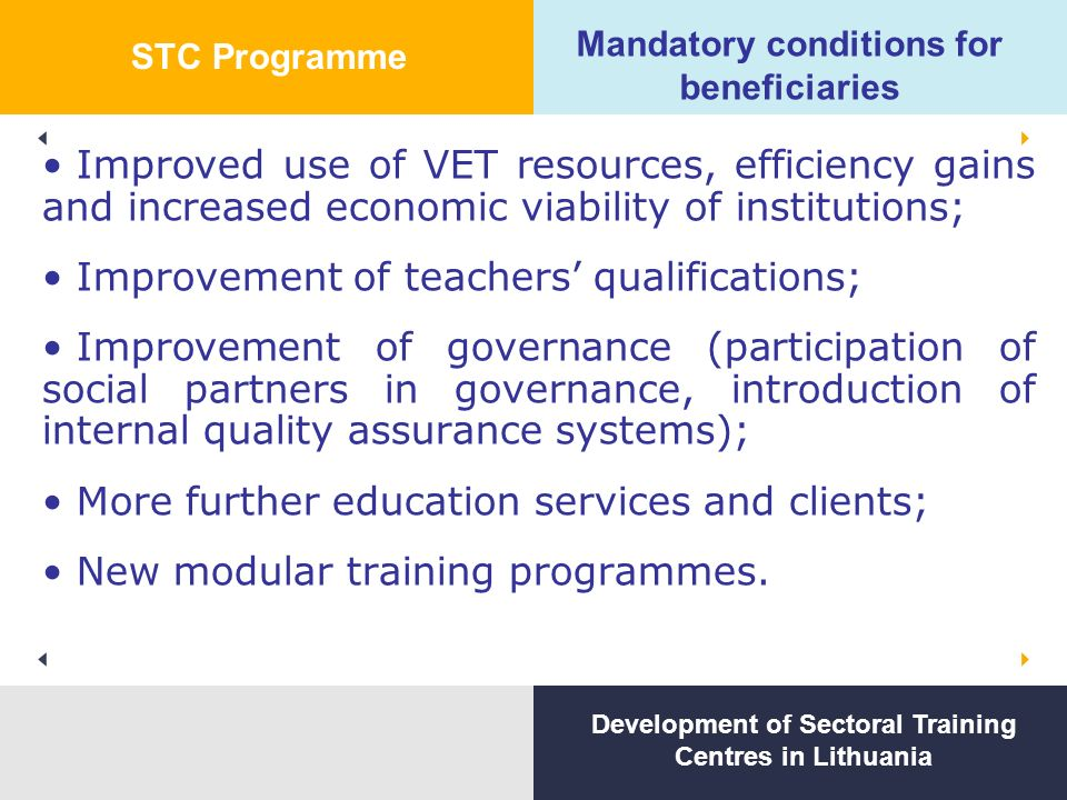 Mandatory conditions for beneficiaries Improved use of VET resources, efficiency gains and increased economic viability of institutions; Improvement of teachers' qualifications; Improvement of governance (participation of social partners in governance, introduction of internal quality assurance systems); More further education services and clients; New modular training programmes.