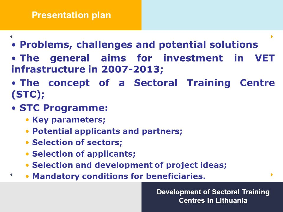 Presentation plan Problems, challenges and potential solutions The general aims for investment in VET infrastructure in ; The concept of a Sectoral Training Centre (STC); STC Programme: Key parameters; Potential applicants and partners; Selection of sectors; Selection of applicants; Selection and development of project ideas; Mandatory conditions for beneficiaries.