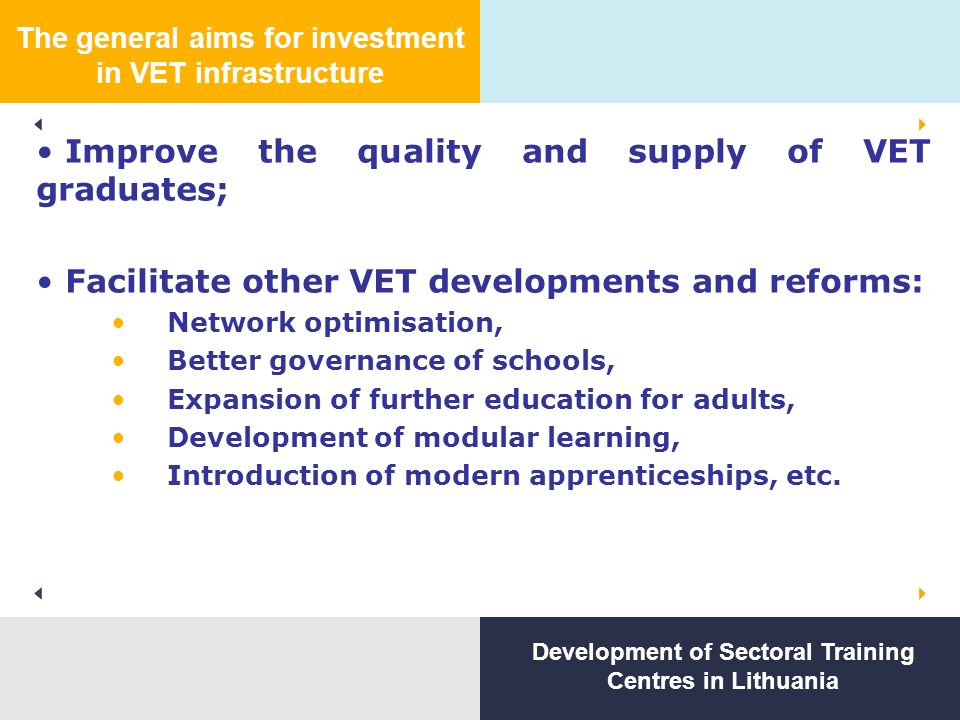 The general aims for investment in VET infrastructure Improve the quality and supply of VET graduates; Facilitate other VET developments and reforms: Network optimisation, Better governance of schools, Expansion of further education for adults, Development of modular learning, Introduction of modern apprenticeships, etc.