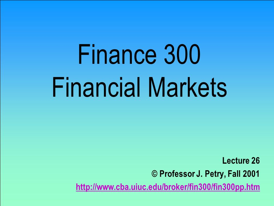 Finance 300 Financial Markets Lecture 26 © Professor J.