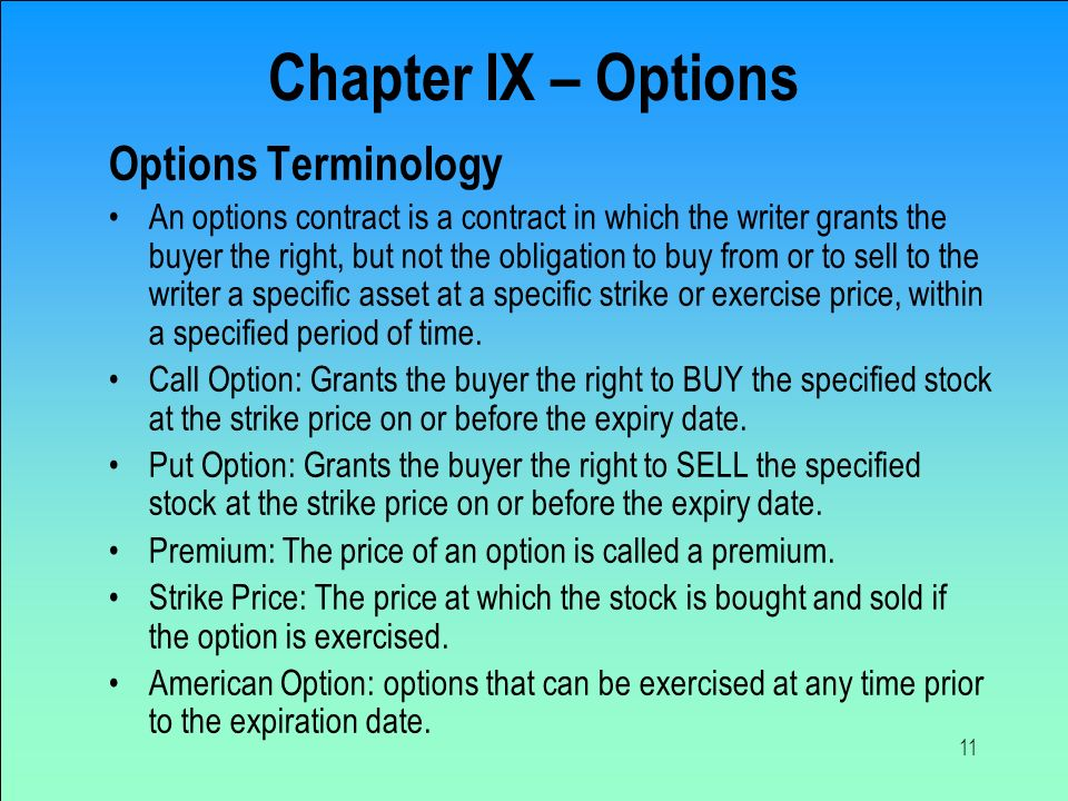 11 Options Terminology An options contract is a contract in which the writer grants the buyer the right, but not the obligation to buy from or to sell to the writer a specific asset at a specific strike or exercise price, within a specified period of time.