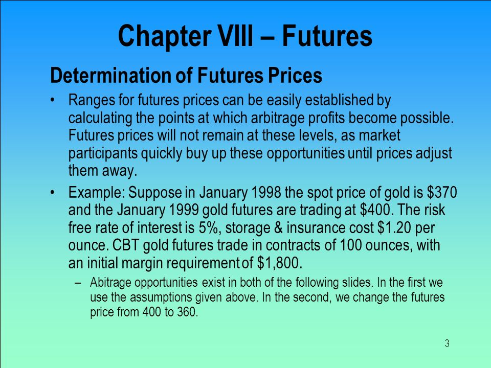 3 Determination of Futures Prices Ranges for futures prices can be easily established by calculating the points at which arbitrage profits become possible.