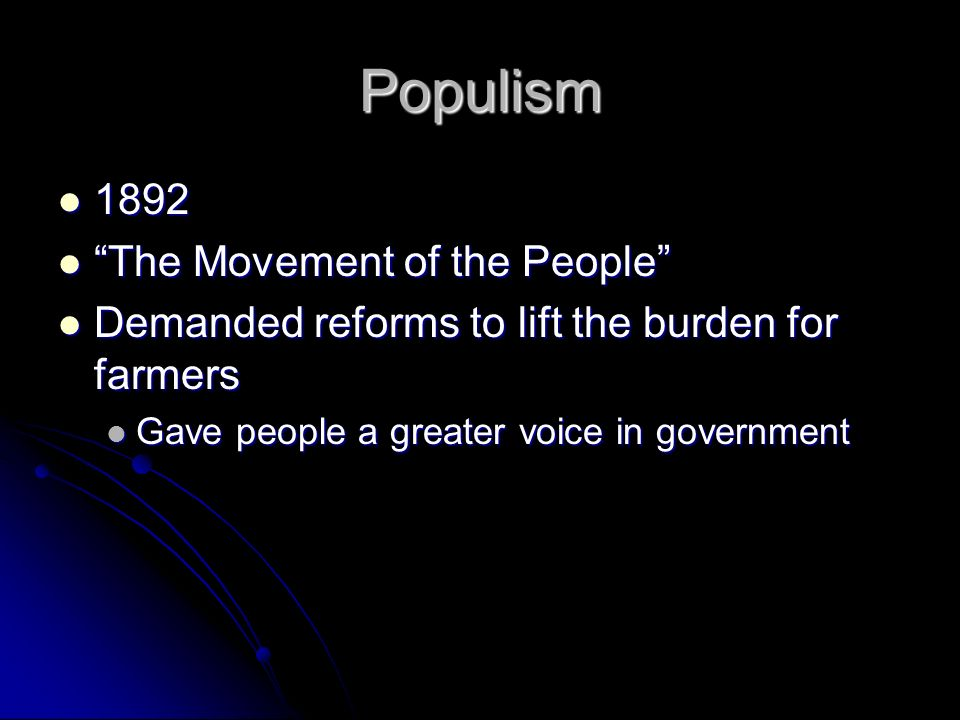 Populism The Movement of the People The Movement of the People Demanded reforms to lift the burden for farmers Demanded reforms to lift the burden for farmers Gave people a greater voice in government Gave people a greater voice in government