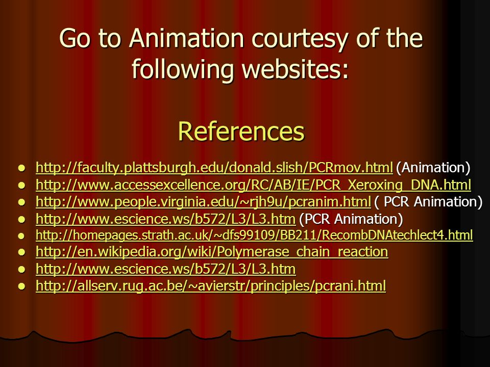 Go to Animation courtesy of the following websites: References   (Animation)   (Animation) ( PCR Animation)   ( PCR Animation)     (PCR Animation)   (PCR Animation)