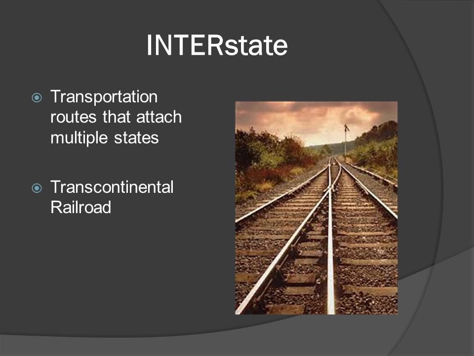 INTERstate  Transportation routes that attach multiple states  Transcontinental Railroad