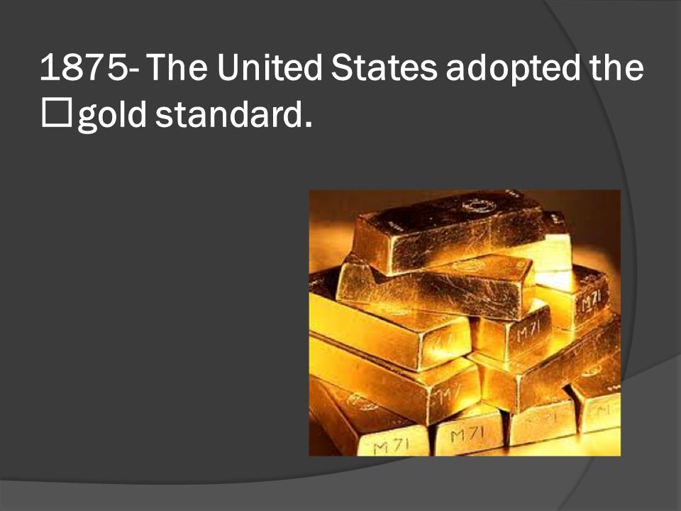 1875- The United States adopted the gold standard.