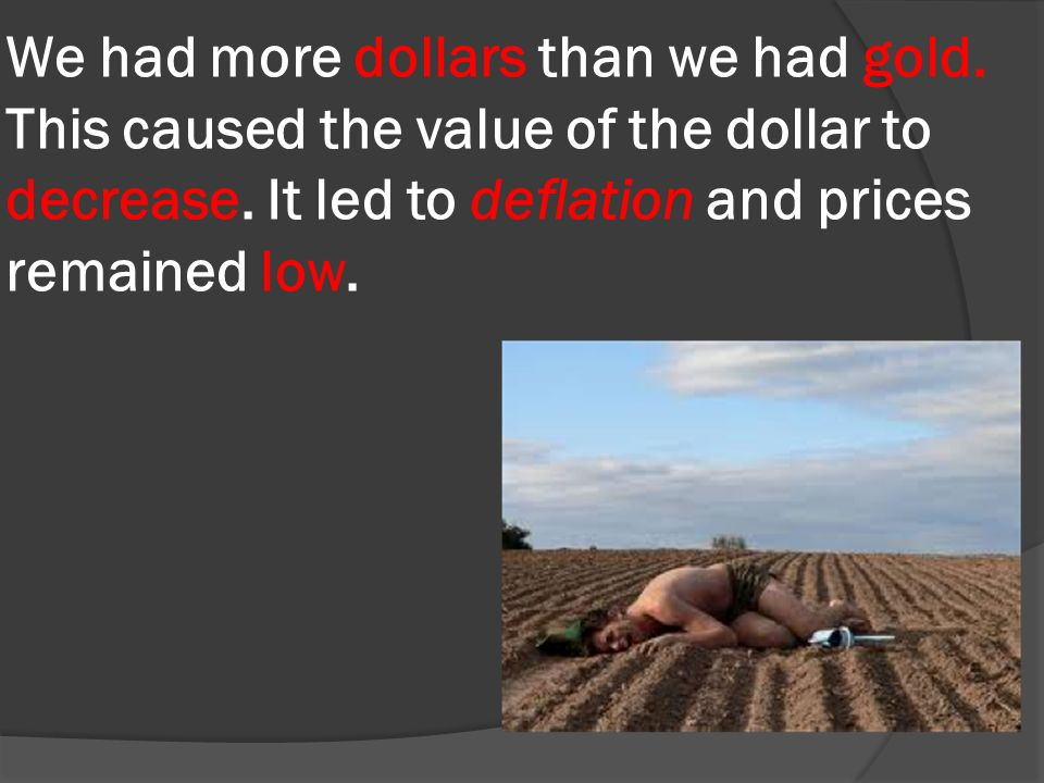 We had more dollars than we had gold. This caused the value of the dollar to decrease.