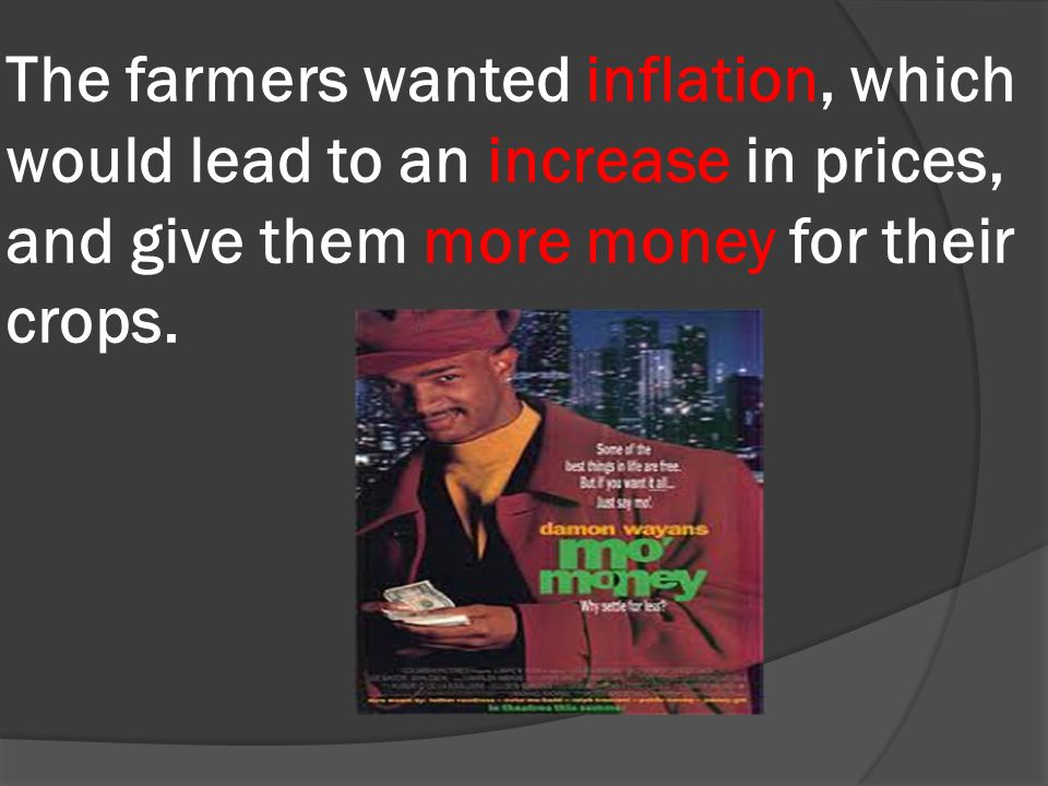 The farmers wanted inflation, which would lead to an increase in prices, and give them more money for their crops.