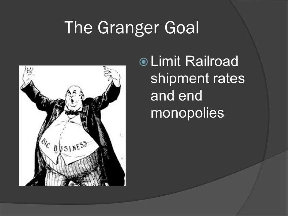 The Granger Goal  Limit Railroad shipment rates and end monopolies
