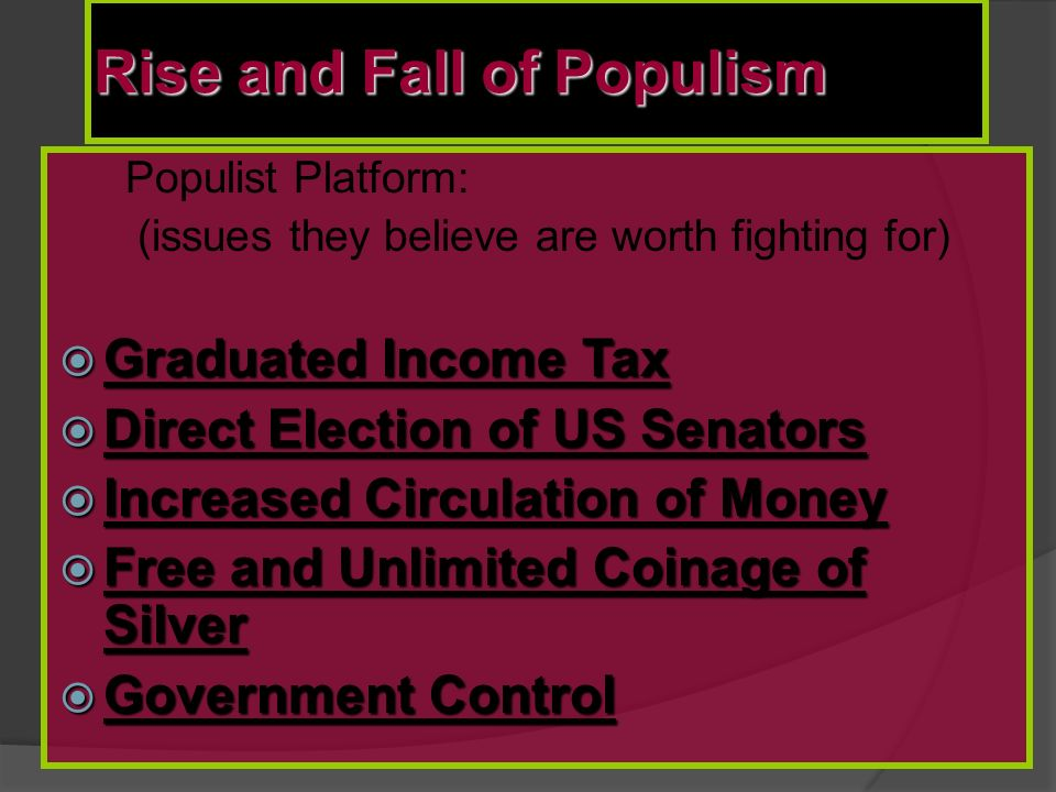 Rise and Fall of Populism Populist Platform: (issues they believe are worth fighting for)  Graduated Income Tax  Direct Election of US Senators  Increased Circulation of Money  Free and Unlimited Coinage of Silver  Government Control