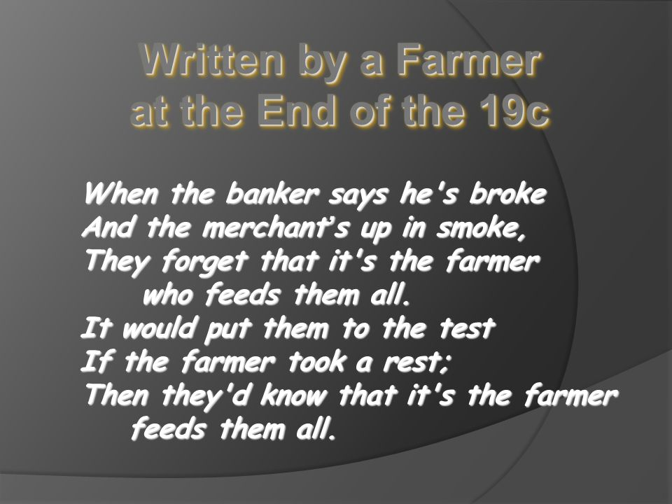 Written by a Farmer at the End of the 19c When the banker says he s broke And the merchant ' s merchant ' s up in smoke, They forget that it s the farmer who feeds them all.