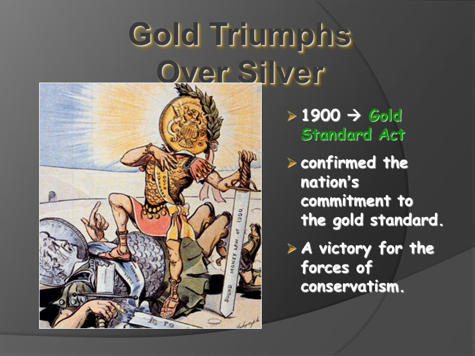 Gold Triumphs Over Silver  1900  Gold Standard Act  confirmed the nation ' s commitment to the gold standard.