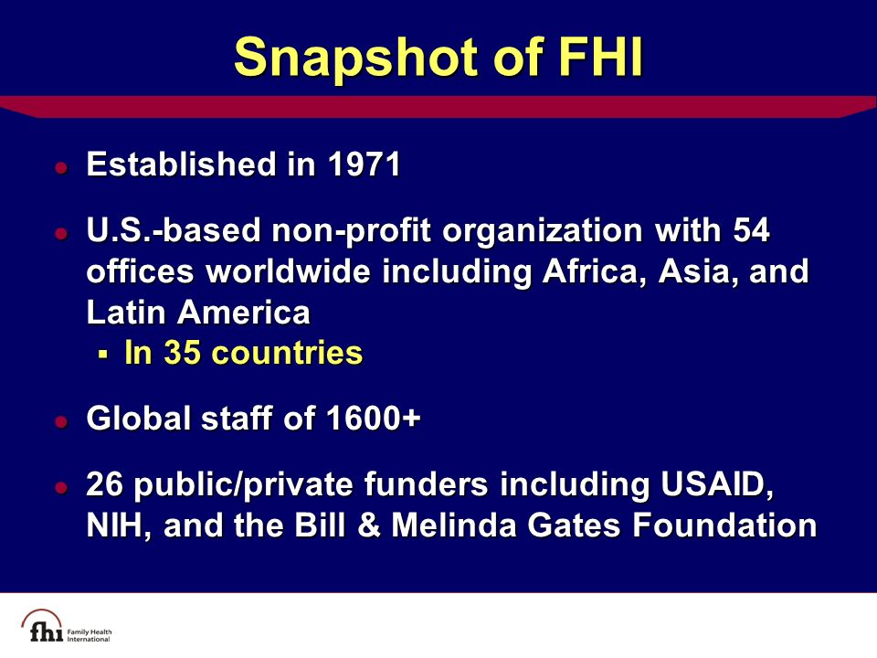 Snapshot of FHI ● Established in 1971 ● U.S.-based non-profit organization with 54 offices worldwide including Africa, Asia, and Latin America  In 35 countries ● Global staff of 1600+ ● 26 public/private funders including USAID, NIH, and the Bill & Melinda Gates Foundation