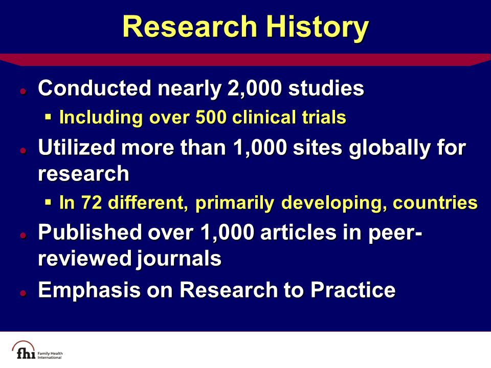 Research History ● Conducted nearly 2,000 studies  Including over 500 clinical trials ● Utilized more than 1,000 sites globally for research  In 72 different, primarily developing, countries ● Published over 1,000 articles in peer- reviewed journals ● Emphasis on Research to Practice