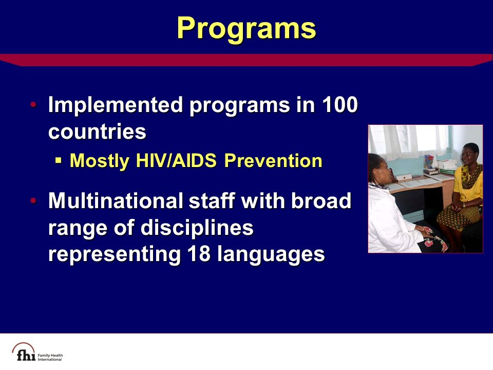 Programs Implemented programs in 100 countriesImplemented programs in 100 countries  Mostly HIV/AIDS Prevention Multinational staff with broad range of disciplines representing 18 languagesMultinational staff with broad range of disciplines representing 18 languages