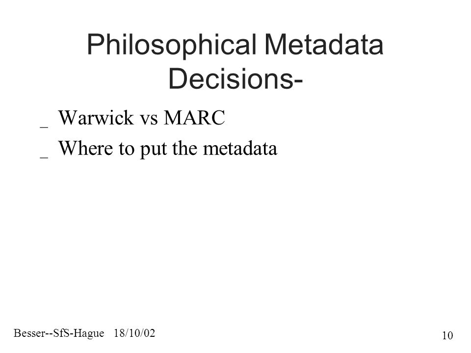 Besser--SfS-Hague 18/10/02 10 Philosophical Metadata Decisions- _ Warwick vs MARC _ Where to put the metadata