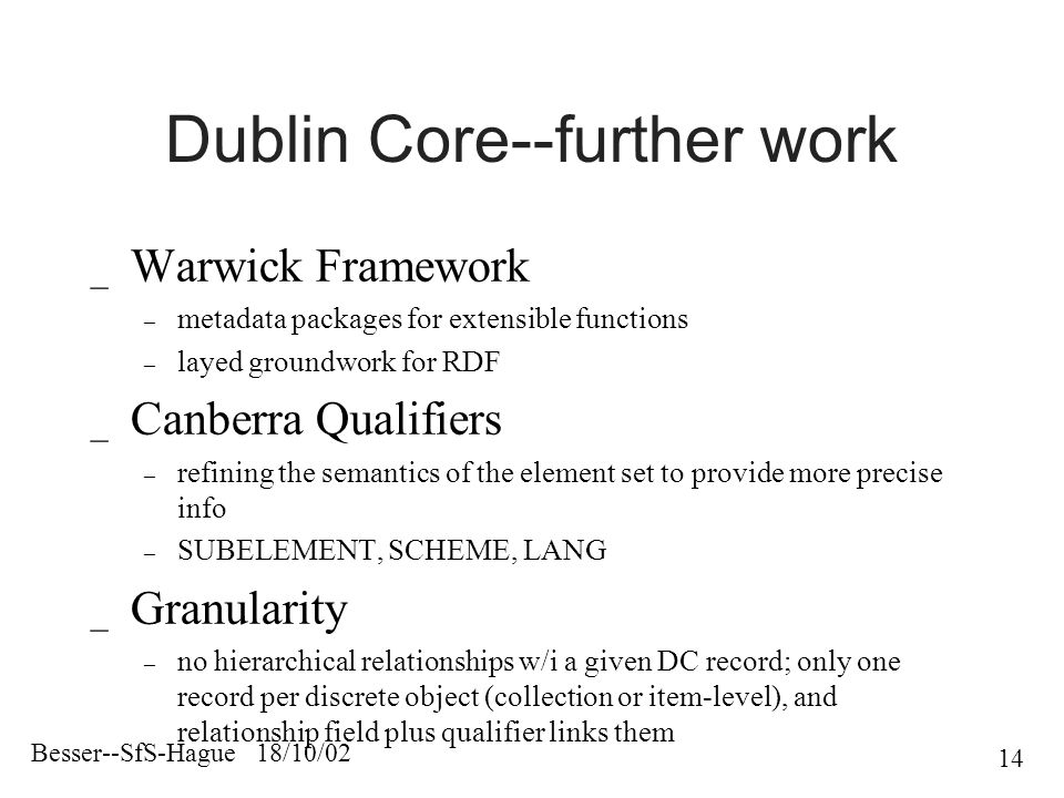 Besser--SfS-Hague 18/10/02 14 Dublin Core--further work _ Warwick Framework – metadata packages for extensible functions – layed groundwork for RDF _ Canberra Qualifiers – refining the semantics of the element set to provide more precise info – SUBELEMENT, SCHEME, LANG _ Granularity – no hierarchical relationships w/i a given DC record; only one record per discrete object (collection or item-level), and relationship field plus qualifier links them