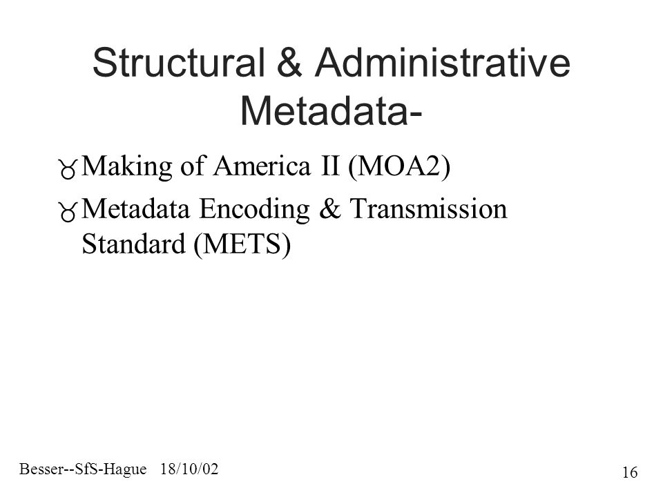 Besser--SfS-Hague 18/10/02 16 Structural & Administrative Metadata-  Making of America II (MOA2)  Metadata Encoding & Transmission Standard (METS)